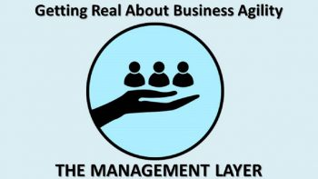 Permalink to: Getting Real About Business Agility: THE MANAGEMENT LAYER